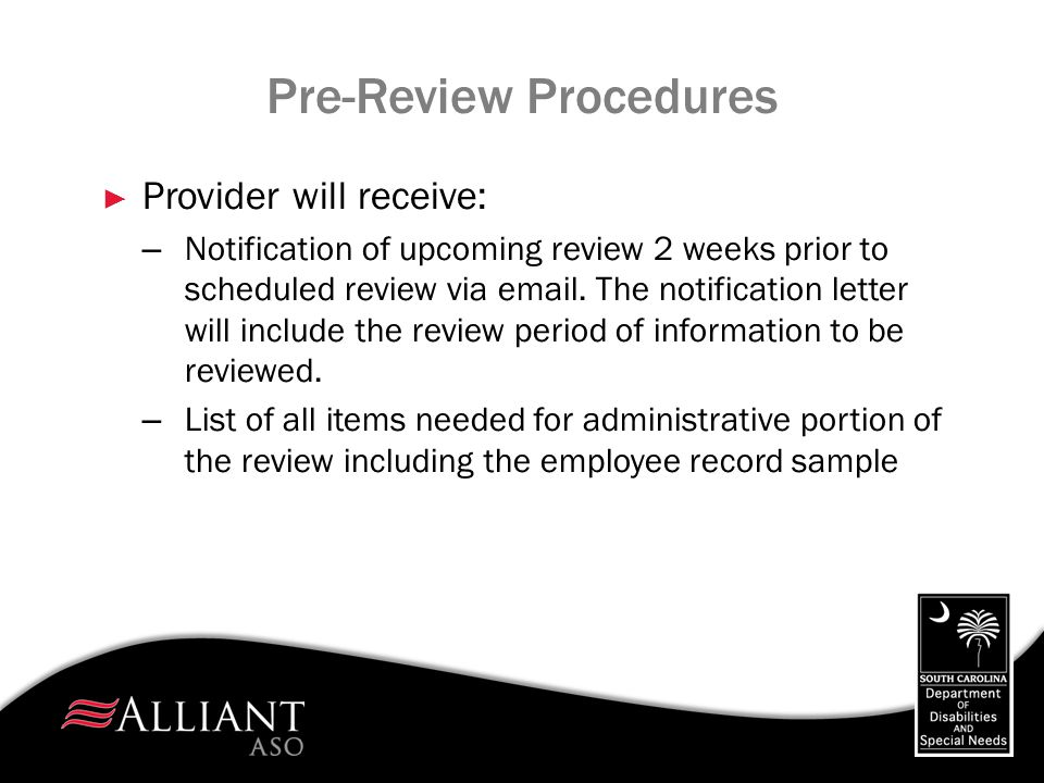 Licensing Reviews ► Reviews will be conducted for SLP II, CTH I, CTH II, and Respite homes as well as Day Service programs ► Providers will receive notification of their upcoming review 24 hours prior to the scheduled review ► Reviews will be based upon DDSN Residential, Day Service, and Respite Standards.