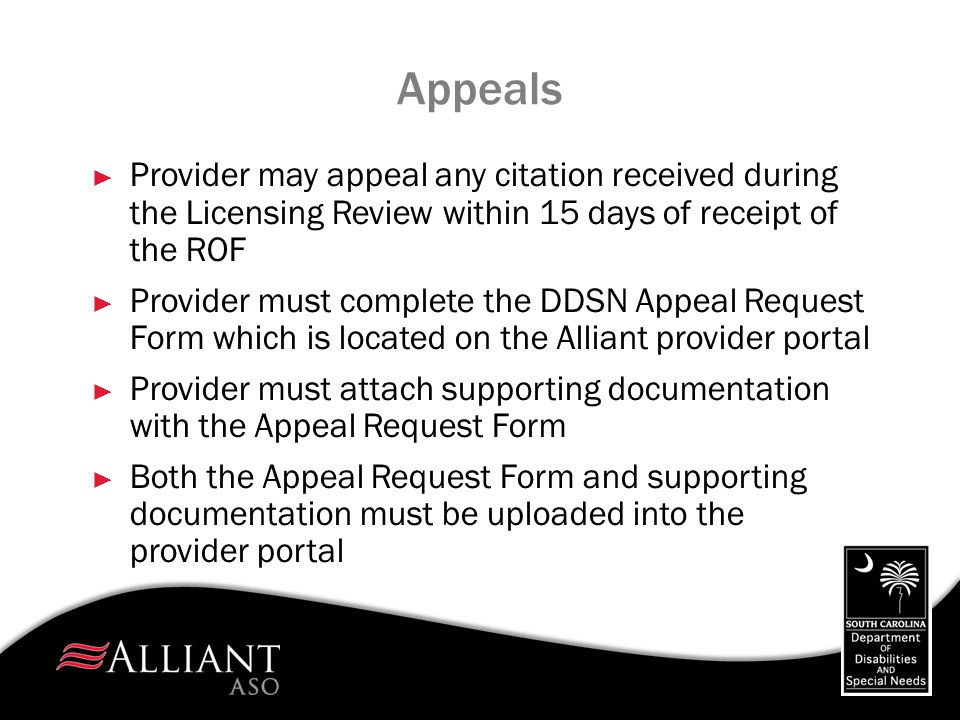 Appeals ► Provider may appeal any citation received during the Licensing Review within 15 days of receipt of the ROF ► Provider must complete the DDSN