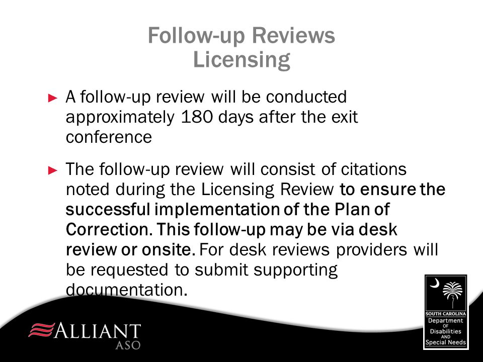 Follow-up Reviews Licensing ► A follow-up review will be conducted approximately 180 days after the exit conference ► The follow-up review will consis
