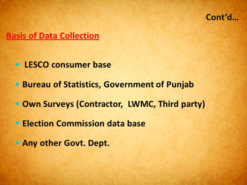 Basis of Data Collection LESCO consumer base Bureau of Statistics, Government of Punjab Own Surveys (Contractor, LWMC, Third party) Election Commissio