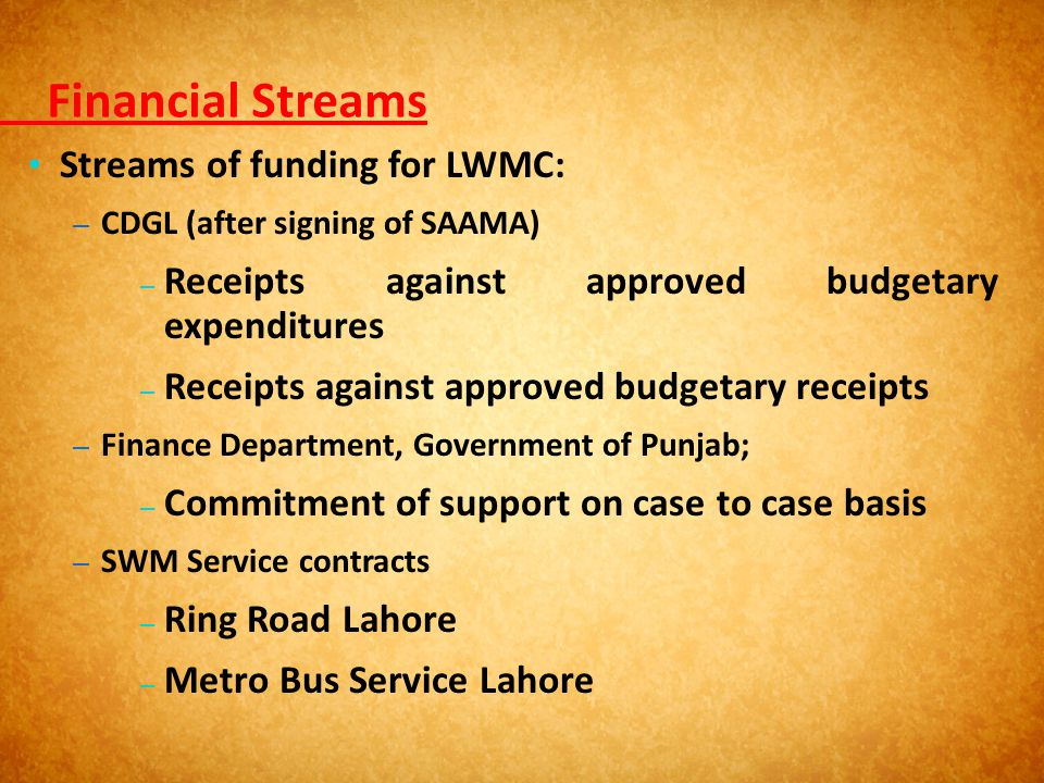 Financial Streams Streams of funding for LWMC: – CDGL (after signing of SAAMA) – Receipts against approved budgetary expenditures – Receipts against a