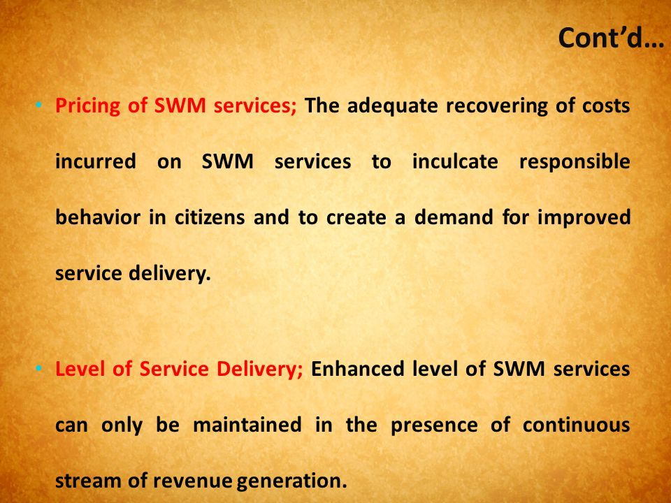 Cont'd… Pricing of SWM services; The adequate recovering of costs incurred on SWM services to inculcate responsible behavior in citizens and to create
