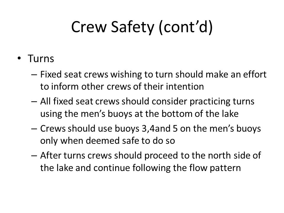 Crew Safety (cont'd) Turns – Fixed seat crews wishing to turn should make an effort to inform other crews of their intention – All fixed seat crews should consider practicing turns using the men's buoys at the bottom of the lake – Crews should use buoys 3,4and 5 on the men's buoys only when deemed safe to do so – After turns crews should proceed to the north side of the lake and continue following the flow pattern