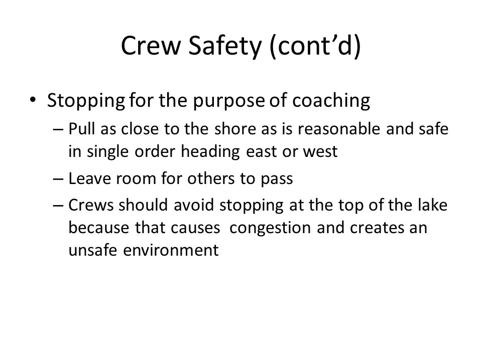 Crew Safety (cont'd) Stopping for the purpose of coaching – Pull as close to the shore as is reasonable and safe in single order heading east or west – Leave room for others to pass – Crews should avoid stopping at the top of the lake because that causes congestion and creates an unsafe environment