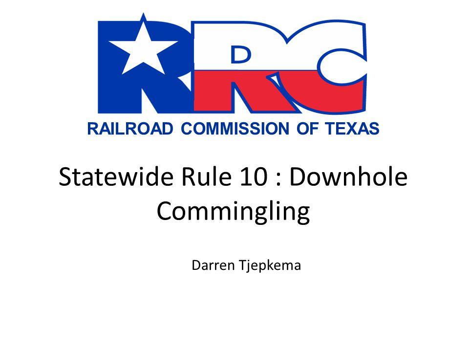 RAILROAD COMMISSION OF TEXAS Statewide Rule 10 : Downhole Commingling Darren Tjepkema