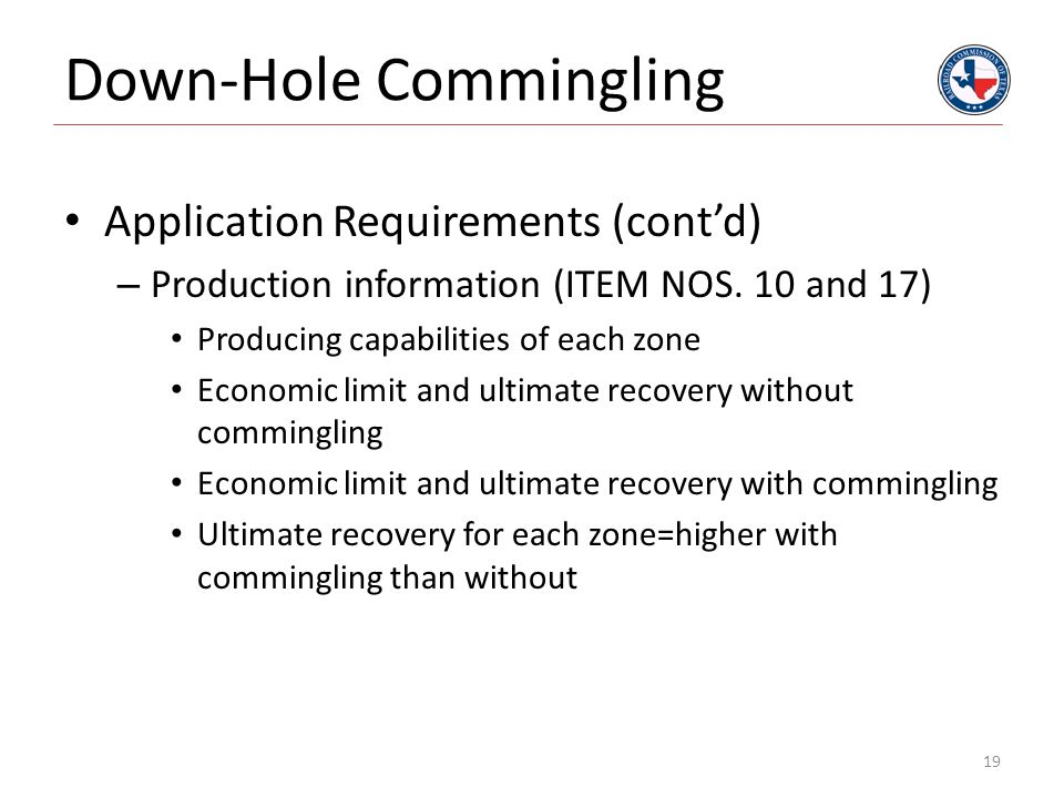 Down-Hole Commingling Application Requirements (cont'd) – Production information (ITEM NOS. 10 and 17) Producing capabilities of each zone Economic li