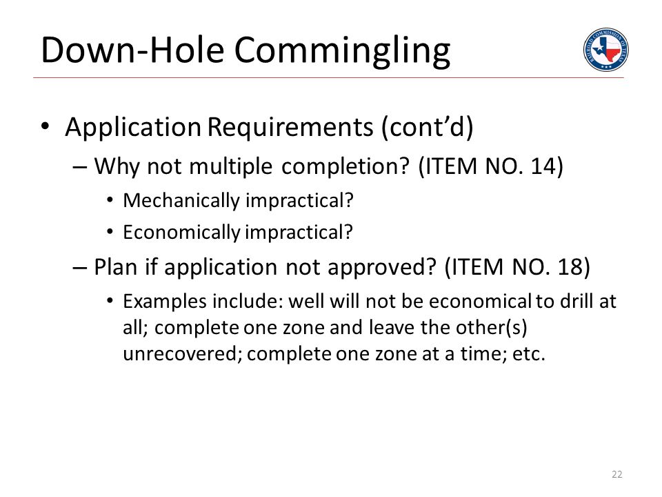 Down-Hole Commingling Application Requirements (cont'd) – Why not multiple completion? (ITEM NO. 14) Mechanically impractical? Economically impractica