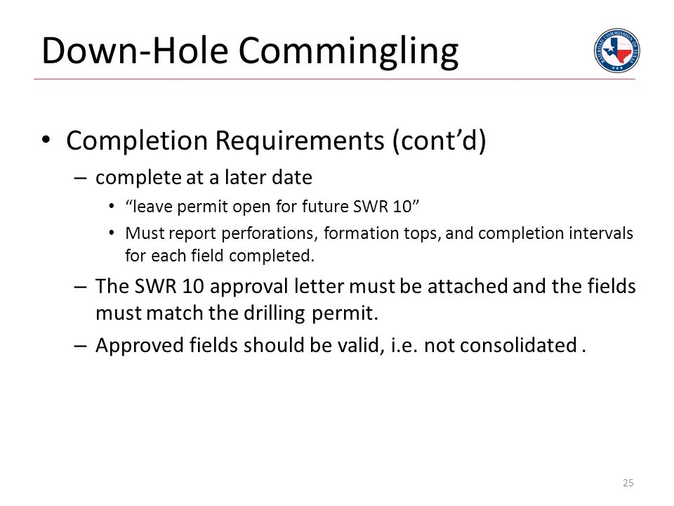 """Down-Hole Commingling Completion Requirements (cont'd) – complete at a later date """"leave permit open for future SWR 10"""" Must report perforations, form"""