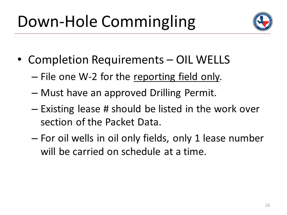 Down-Hole Commingling Completion Requirements – OIL WELLS – File one W-2 for the reporting field only. – Must have an approved Drilling Permit. – Exis