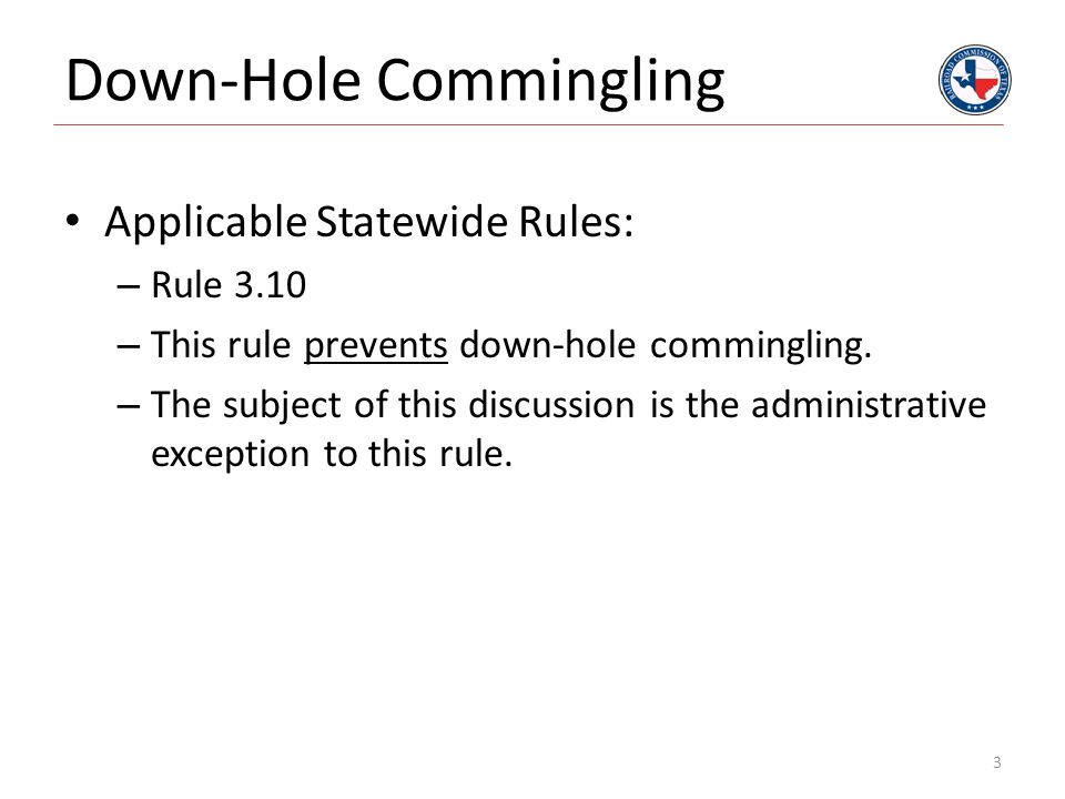 Down-Hole Commingling Applicable Statewide Rules: – Rule 3.10 – This rule prevents down-hole commingling. – The subject of this discussion is the admi