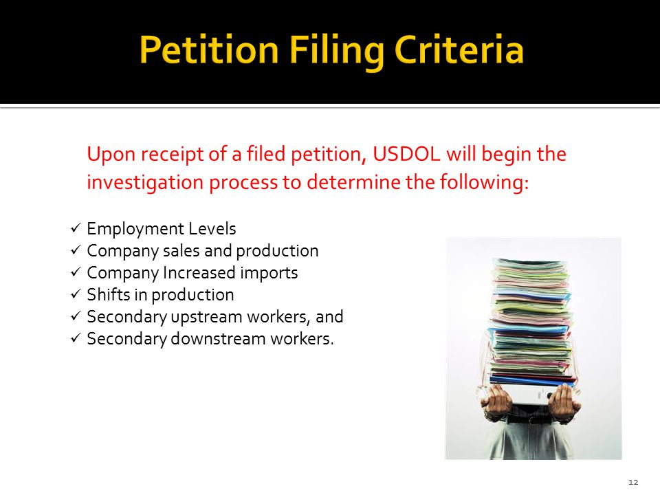 Upon receipt of a filed petition, USDOL will begin the investigation process to determine the following: Employment Levels Company sales and production Company Increased imports Shifts in production Secondary upstream workers, and Secondary downstream workers.