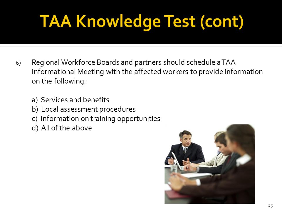 6) Regional Workforce Boards and partners should schedule a TAA Informational Meeting with the affected workers to provide information on the following: a) Services and benefits b) Local assessment procedures c) Information on training opportunities d) All of the above 25