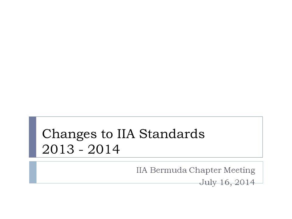 Changes to IIA Standards 2013 - 2014 IIA Bermuda Chapter Meeting July 16, 2014