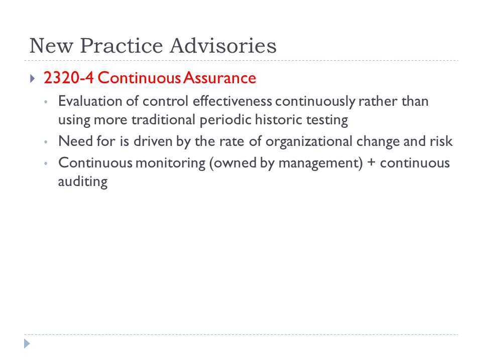 New Practice Advisories  2320-4 Continuous Assurance Evaluation of control effectiveness continuously rather than using more traditional periodic historic testing Need for is driven by the rate of organizational change and risk Continuous monitoring (owned by management) + continuous auditing