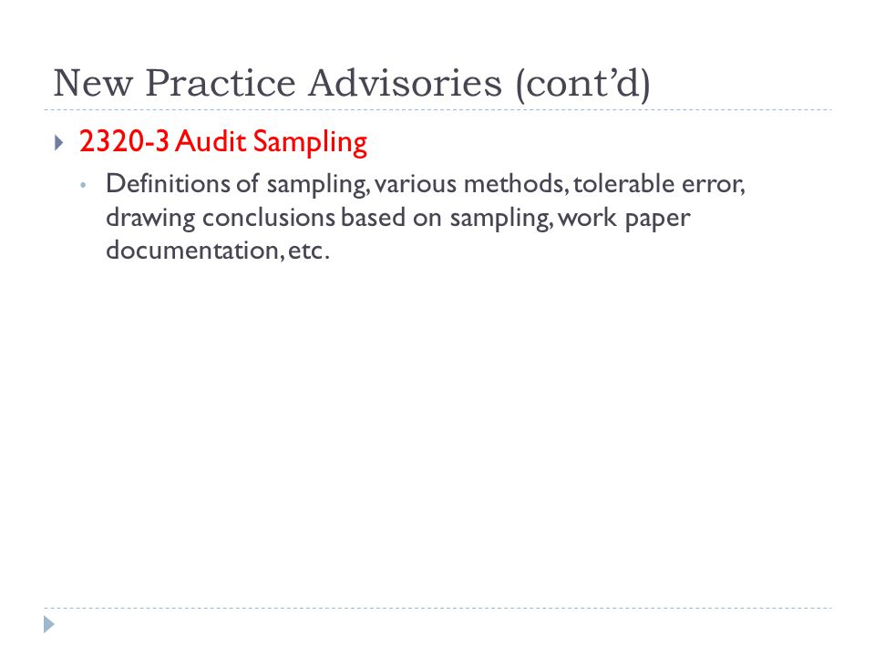 New Practice Advisories (cont'd)  2320-3 Audit Sampling Definitions of sampling, various methods, tolerable error, drawing conclusions based on sampling, work paper documentation, etc.