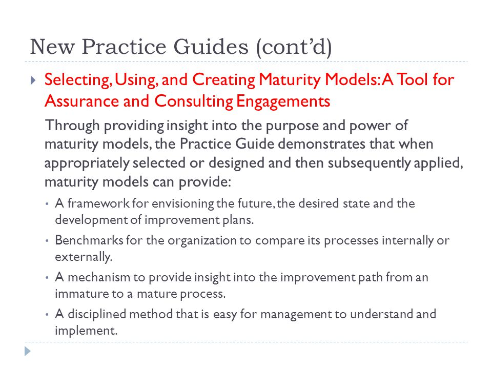 New Practice Guides (cont'd)  Selecting, Using, and Creating Maturity Models: A Tool for Assurance and Consulting Engagements Through providing insight into the purpose and power of maturity models, the Practice Guide demonstrates that when appropriately selected or designed and then subsequently applied, maturity models can provide: A framework for envisioning the future, the desired state and the development of improvement plans.