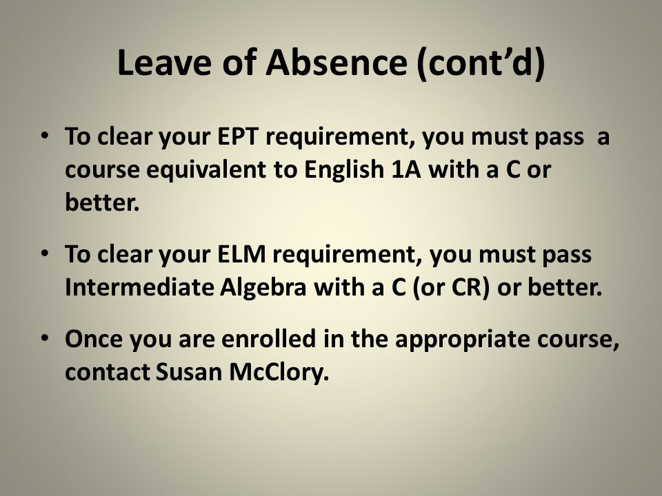 Leave of Absence (cont'd) To clear your EPT requirement, you must pass a course equivalent to English 1A with a C or better. To clear your ELM require