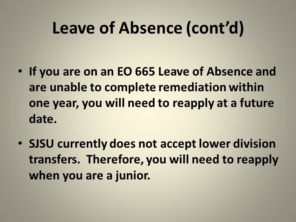 Leave of Absence (cont'd) If you are on an EO 665 Leave of Absence and are unable to complete remediation within one year, you will need to reapply at