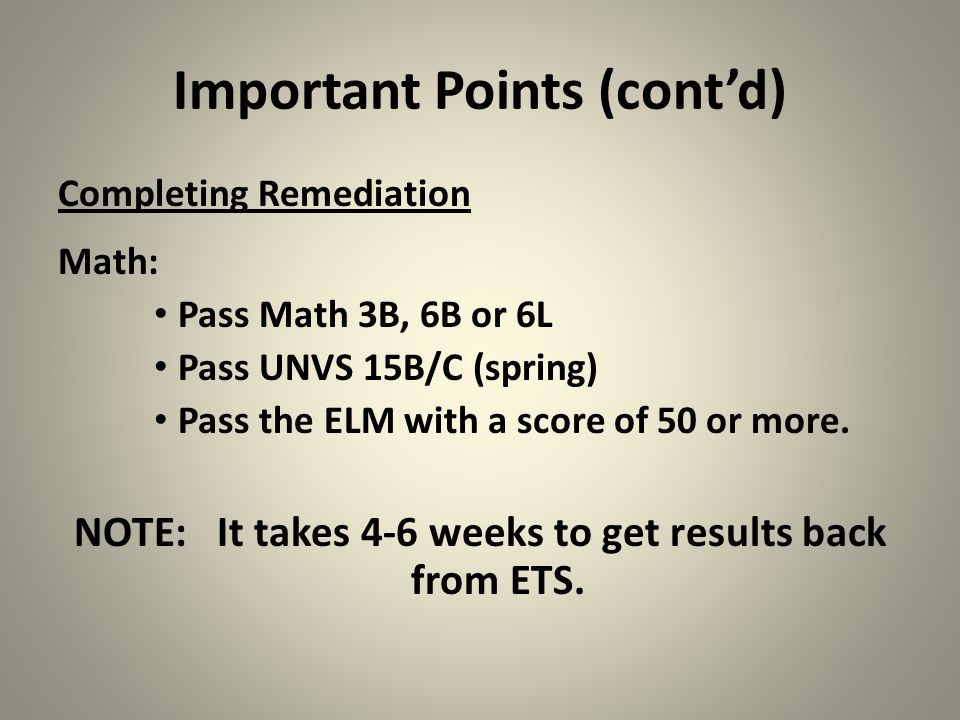 Important Points (cont'd) Completing Remediation Math: Pass Math 3B, 6B or 6L Pass UNVS 15B/C (spring) Pass the ELM with a score of 50 or more. NOTE: