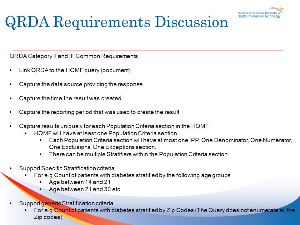 QRDA Requirements Discussion Cont'd QRDA Category II and III Common Requirements Cont'd Capture what is being counted (e.g patients, encounters, procedures) Category III Specific requirements Supports only Aggregate information and no patient level information.