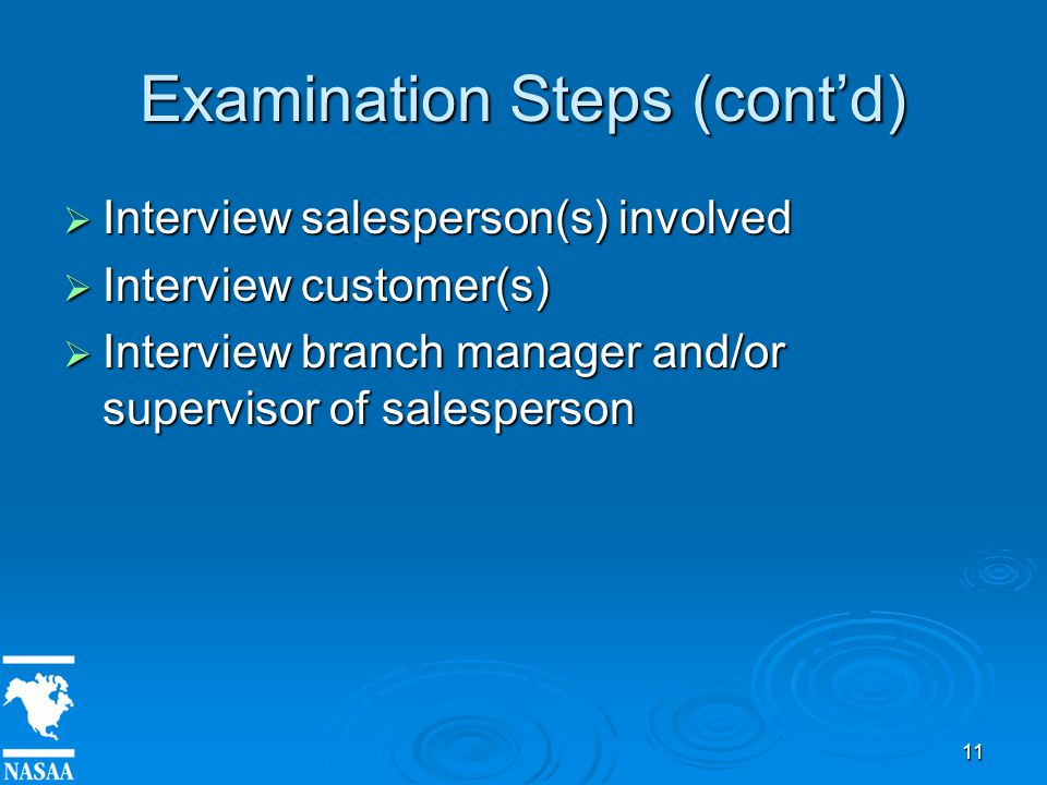 11 Examination Steps (cont'd)  Interview salesperson(s) involved  Interview customer(s)  Interview branch manager and/or supervisor of salesperson