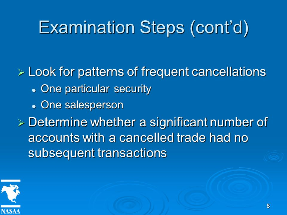 8 Examination Steps (cont'd)  Look for patterns of frequent cancellations One particular security One particular security One salesperson One salesperson  Determine whether a significant number of accounts with a cancelled trade had no subsequent transactions