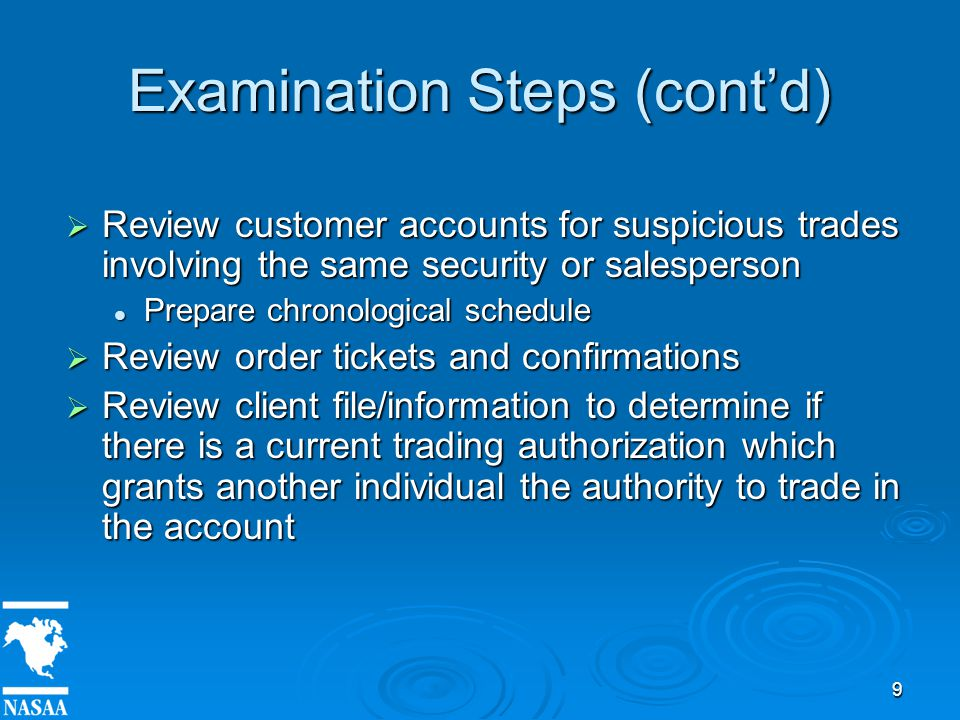 9 Examination Steps (cont'd)  Review customer accounts for suspicious trades involving the same security or salesperson Prepare chronological schedule Prepare chronological schedule  Review order tickets and confirmations  Review client file/information to determine if there is a current trading authorization which grants another individual the authority to trade in the account