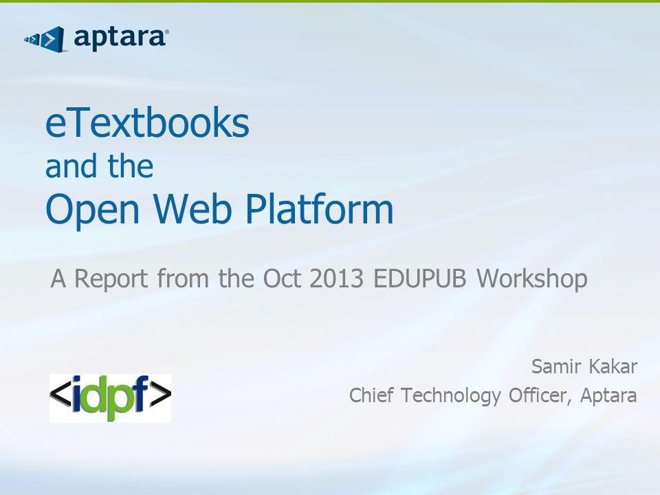 eTextbooks and the Open Web Platform A Report from the Oct 2013 EDUPUB Workshop Samir Kakar Chief Technology Officer, Aptara