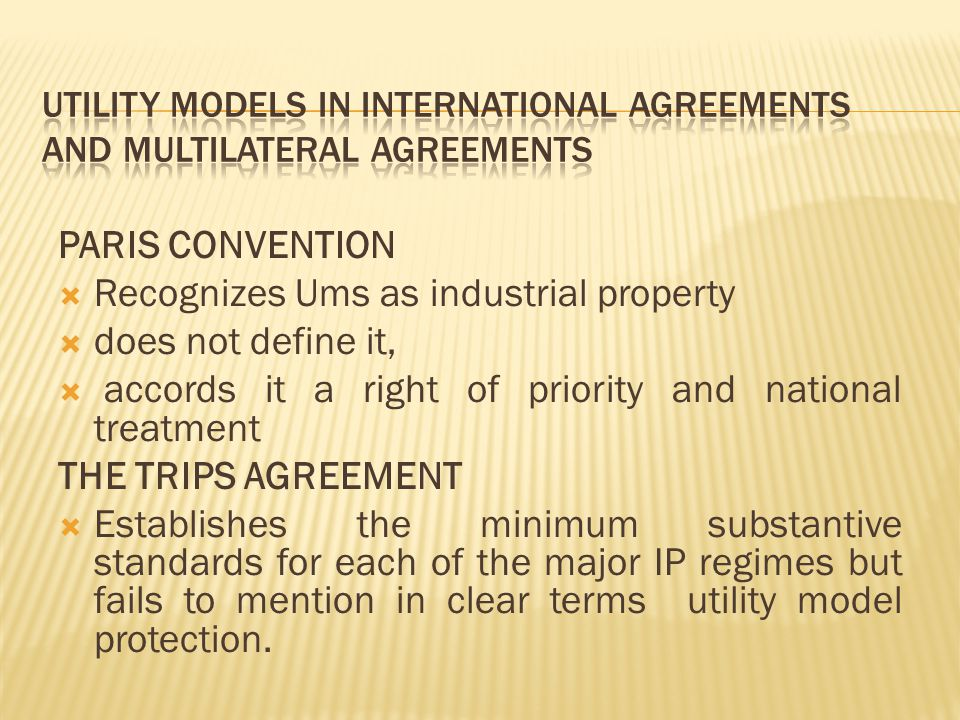 PARIS CONVENTION  Recognizes Ums as industrial property  does not define it,  accords it a right of priority and national treatment THE TRIPS AGREE