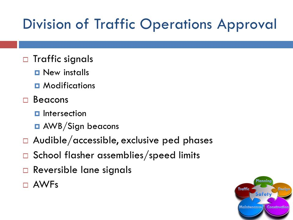 Division of Traffic Operations Approval  Traffic signals  New installs  Modifications  Beacons  Intersection  AWB/Sign beacons  Audible/accessible, exclusive ped phases  School flasher assemblies/speed limits  Reversible lane signals  AWFs