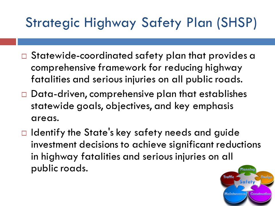 Strategic Highway Safety Plan (SHSP)  Statewide-coordinated safety plan that provides a comprehensive framework for reducing highway fatalities and serious injuries on all public roads.