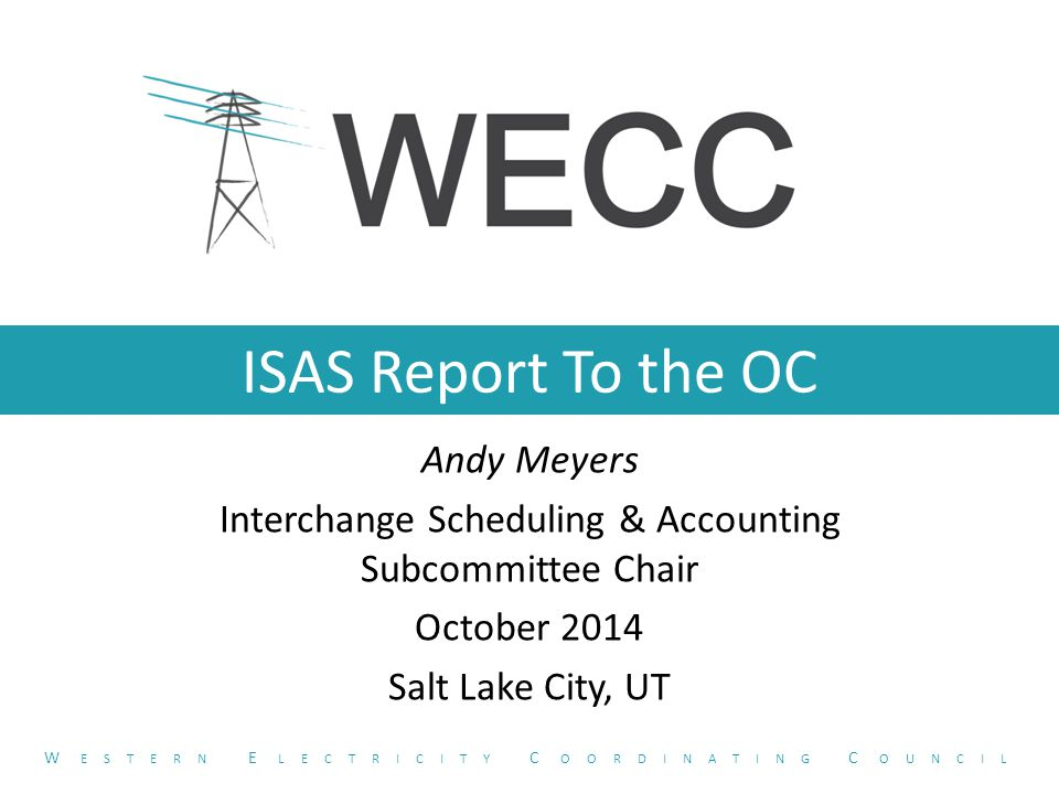 ISAS Report To the OC Andy Meyers Interchange Scheduling & Accounting Subcommittee Chair October 2014 Salt Lake City, UT W ESTERN E LECTRICITY C OORDINATING C OUNCIL