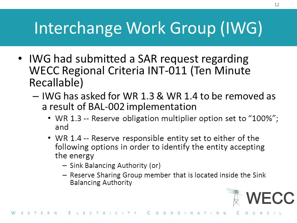 Interchange Work Group (IWG) IWG had submitted a SAR request regarding WECC Regional Criteria INT-011 (Ten Minute Recallable) – IWG has asked for WR 1.3 & WR 1.4 to be removed as a result of BAL-002 implementation WR 1.3 -- Reserve obligation multiplier option set to 100% ; and WR 1.4 -- Reserve responsible entity set to either of the following options in order to identify the entity accepting the energy – Sink Balancing Authority (or) – Reserve Sharing Group member that is located inside the Sink Balancing Authority 12 W ESTERN E LECTRICITY C OORDINATING C OUNCIL