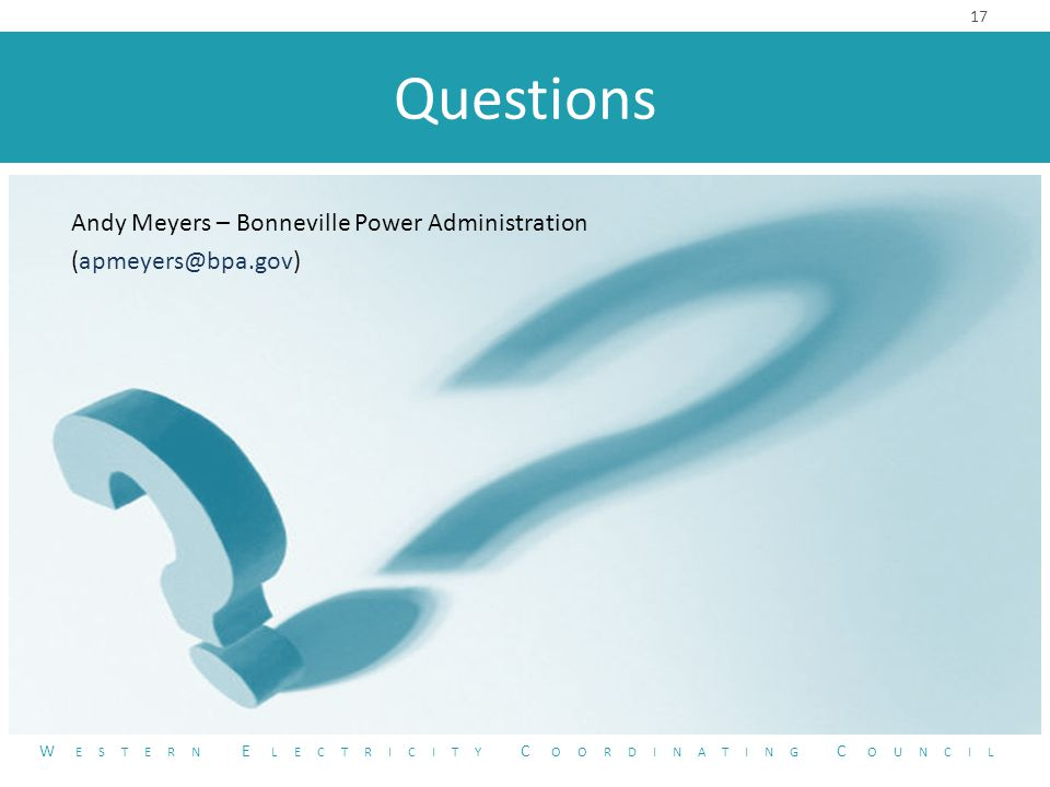 Questions 17 W ESTERN E LECTRICITY C OORDINATING C OUNCIL Andy Meyers – Bonneville Power Administration (apmeyers@bpa.gov)