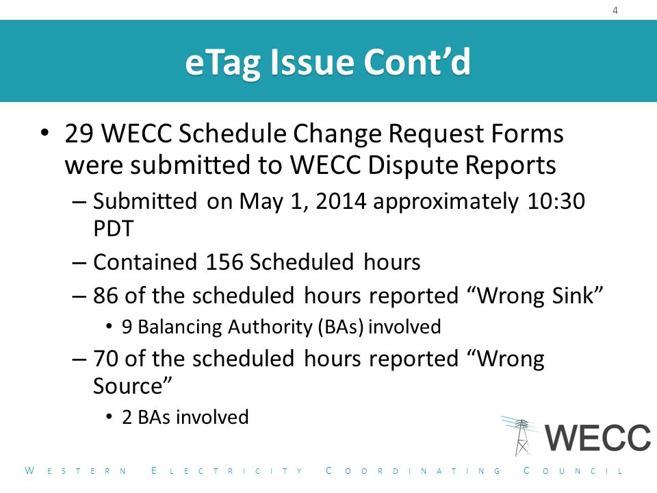 eTag Issue Cont'd 29 WECC Schedule Change Request Forms were submitted to WECC Dispute Reports – Submitted on May 1, 2014 approximately 10:30 PDT – Contained 156 Scheduled hours – 86 of the scheduled hours reported Wrong Sink 9 Balancing Authority (BAs) involved – 70 of the scheduled hours reported Wrong Source 2 BAs involved 4 W ESTERN E LECTRICITY C OORDINATING C OUNCIL