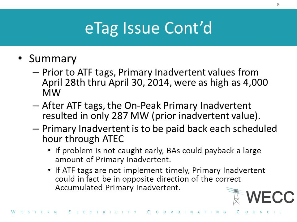 eTag Issue Cont'd Summary – Prior to ATF tags, Primary Inadvertent values from April 28th thru April 30, 2014, were as high as 4,000 MW – After ATF tags, the On-Peak Primary Inadvertent resulted in only 287 MW (prior inadvertent value).