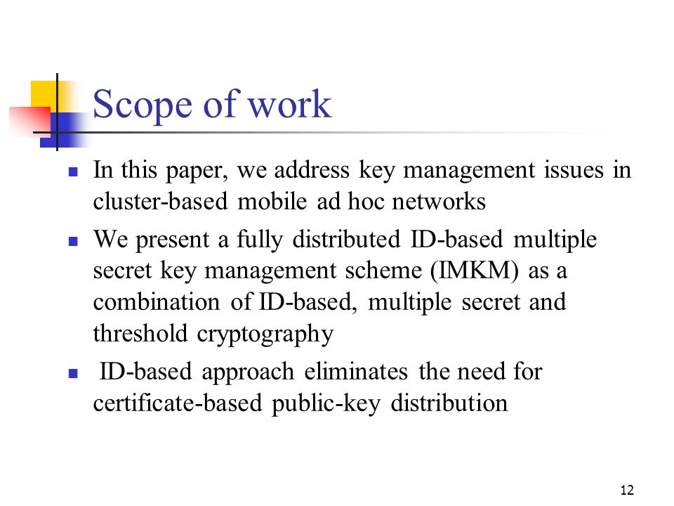 Scope of work In this paper, we address key management issues in cluster-based mobile ad hoc networks We present a fully distributed ID-based multiple