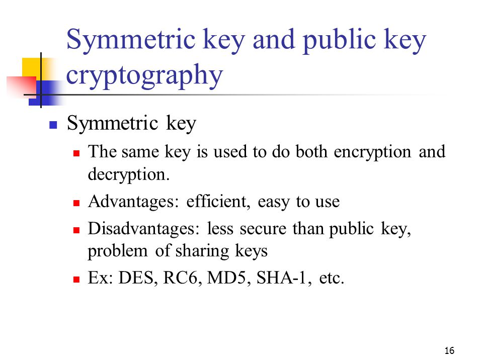 Symmetric key and public key cryptography Symmetric key The same key is used to do both encryption and decryption. Advantages: efficient, easy to use