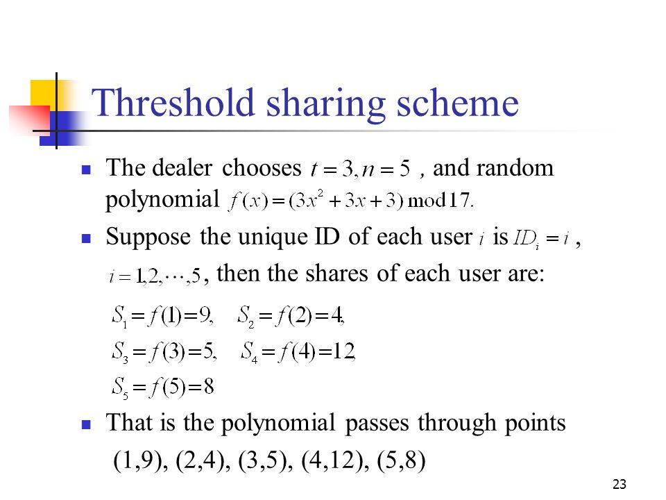 Threshold sharing scheme The dealer chooses, and random polynomial Suppose the unique ID of each user is,, then the shares of each user are: That is t
