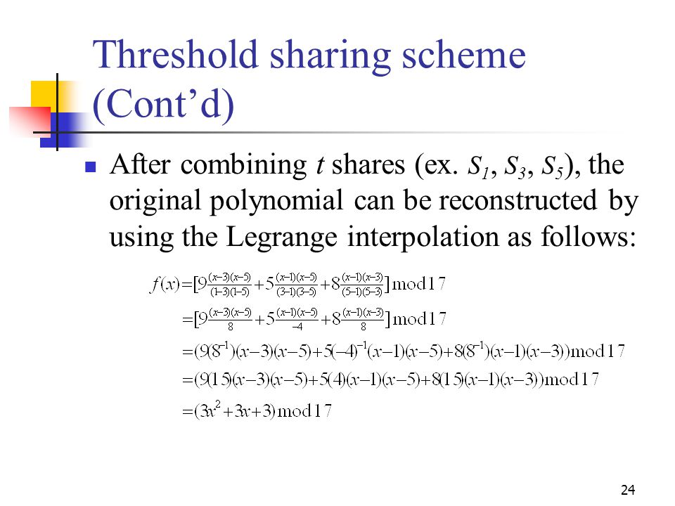 Threshold sharing scheme (Cont'd) After combining t shares (ex. S 1, S 3, S 5 ), the original polynomial can be reconstructed by using the Legrange in