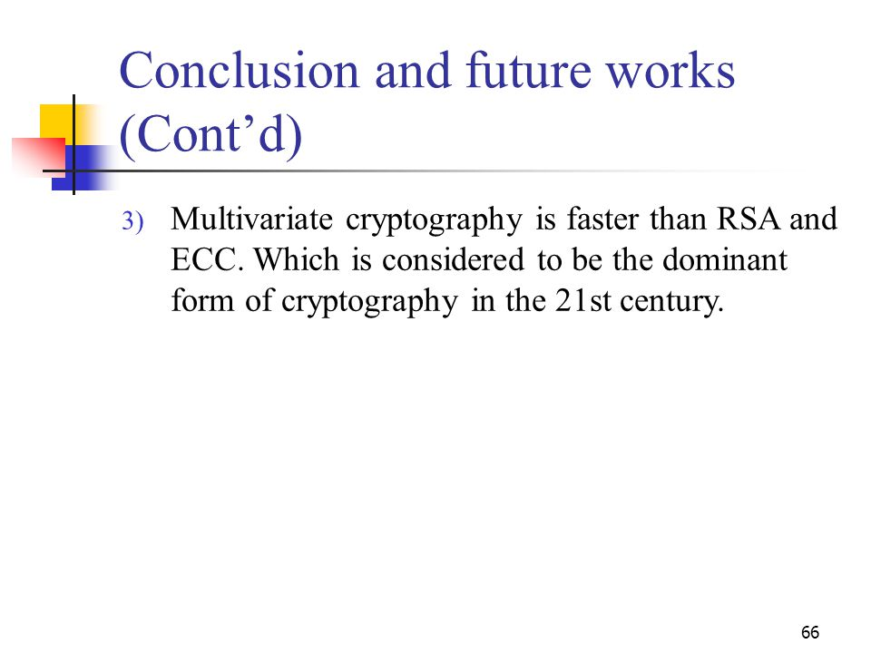 Conclusion and future works (Cont'd) 3) Multivariate cryptography is faster than RSA and ECC. Which is considered to be the dominant form of cryptogra