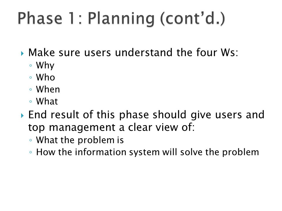  Make sure users understand the four Ws: ◦ Why ◦ Who ◦ When ◦ What  End result of this phase should give users and top management a clear view of: ◦