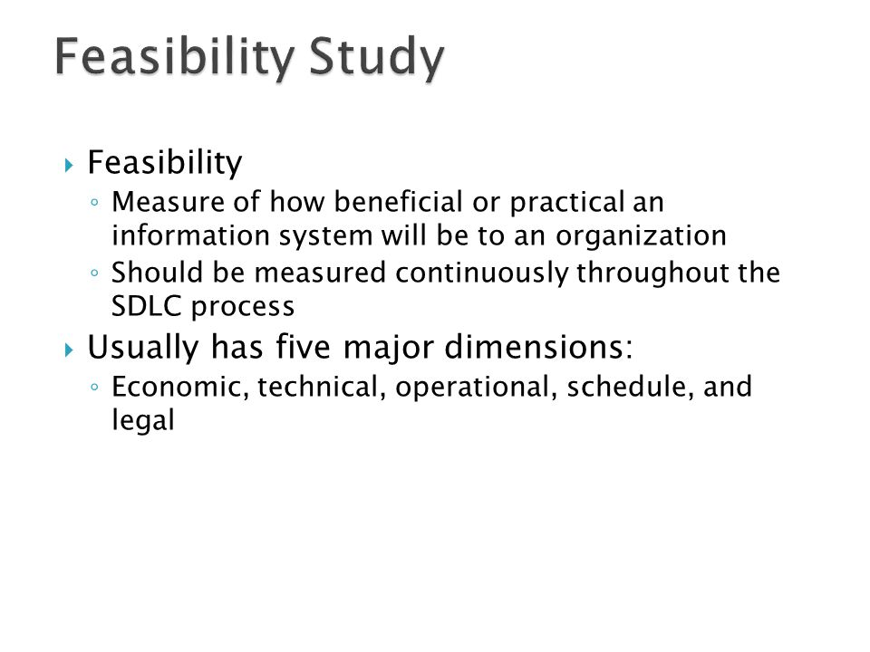  Feasibility ◦ Measure of how beneficial or practical an information system will be to an organization ◦ Should be measured continuously throughout t