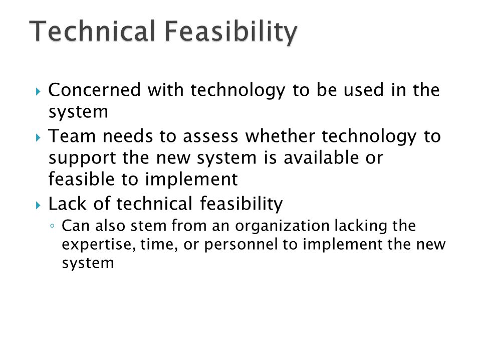  Concerned with technology to be used in the system  Team needs to assess whether technology to support the new system is available or feasible to i