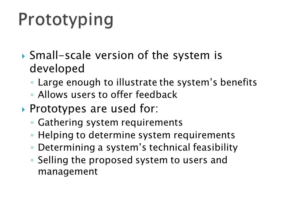  Small-scale version of the system is developed ◦ Large enough to illustrate the system's benefits ◦ Allows users to offer feedback  Prototypes are