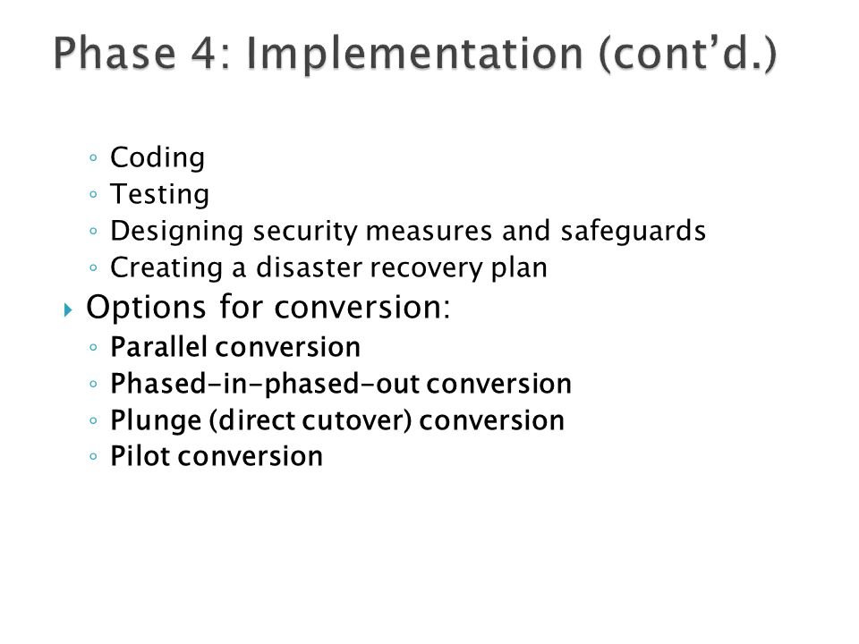 ◦ Coding ◦ Testing ◦ Designing security measures and safeguards ◦ Creating a disaster recovery plan  Options for conversion: ◦ Parallel conversion ◦