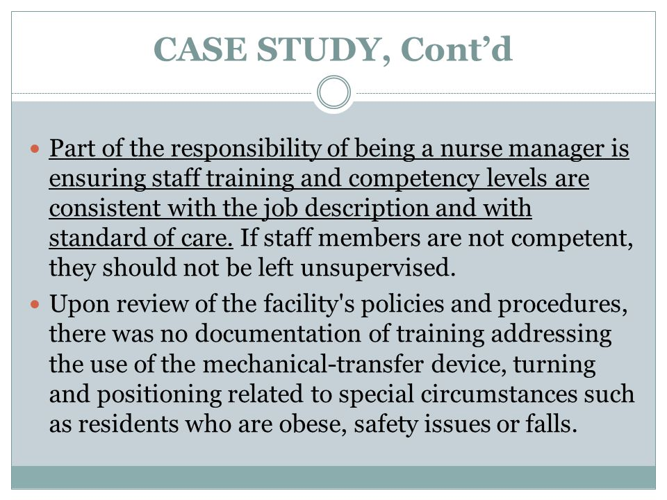 CASE STUDY, Cont'd Part of the responsibility of being a nurse manager is ensuring staff training and competency levels are consistent with the job description and with standard of care.