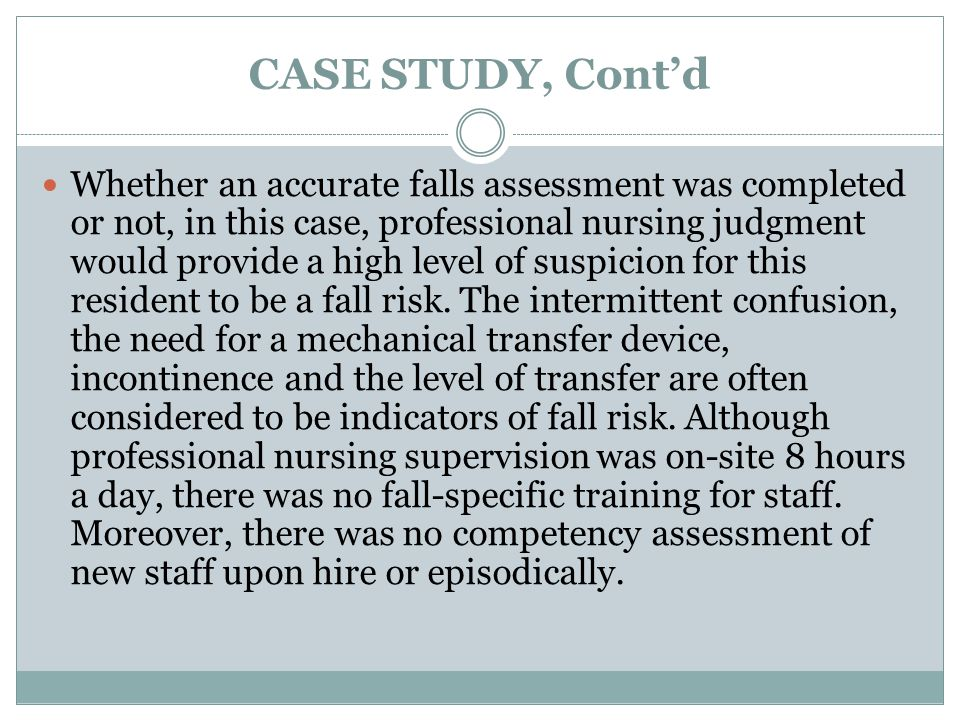 CASE STUDY, Cont'd Whether an accurate falls assessment was completed or not, in this case, professional nursing judgment would provide a high level of suspicion for this resident to be a fall risk.