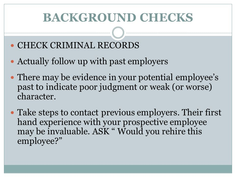 BACKGROUND CHECKS CHECK CRIMINAL RECORDS Actually follow up with past employers There may be evidence in your potential employee's past to indicate poor judgment or weak (or worse) character.