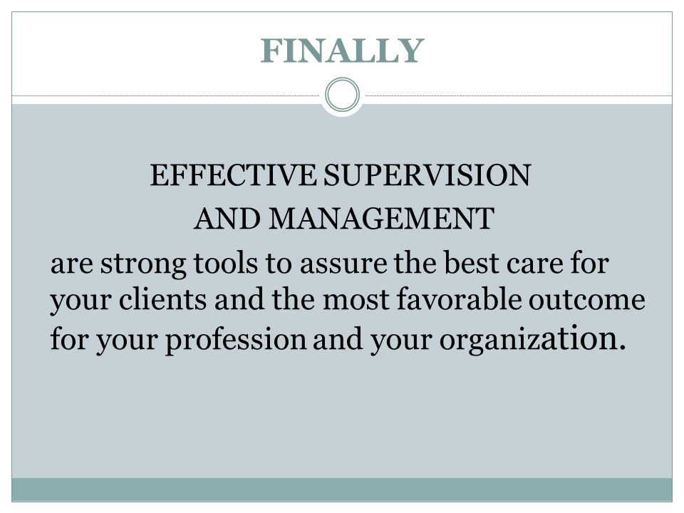 FINALLY EFFECTIVE SUPERVISION AND MANAGEMENT are strong tools to assure the best care for your clients and the most favorable outcome for your profess